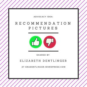 Advocacy Idea: Recommendation Pictures | Shared by Elizabeth Dentlinger at SraDentlinger.wordpress.com